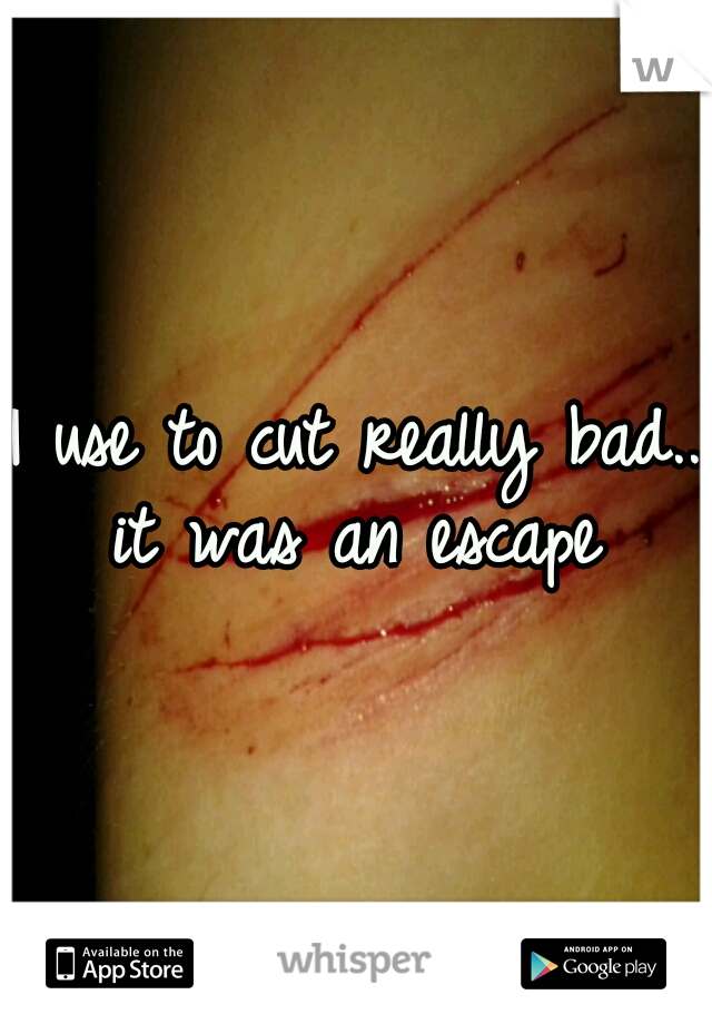 I use to cut really bad.. it was an escape
