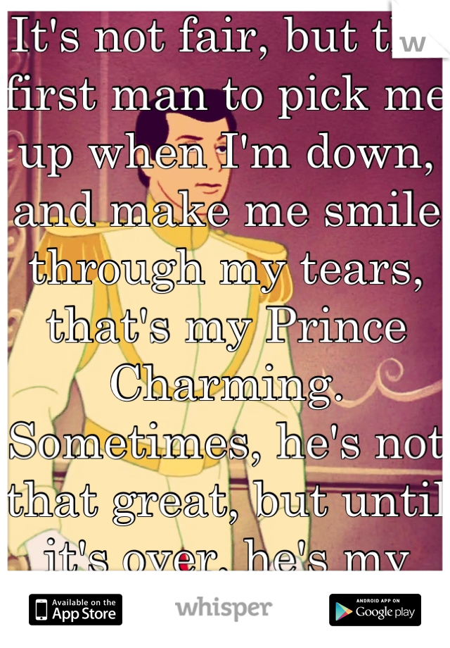 It's not fair, but the first man to pick me up when I'm down, and make me smile through my tears, that's my Prince Charming.  Sometimes, he's not that great, but until it's over, he's my hero.