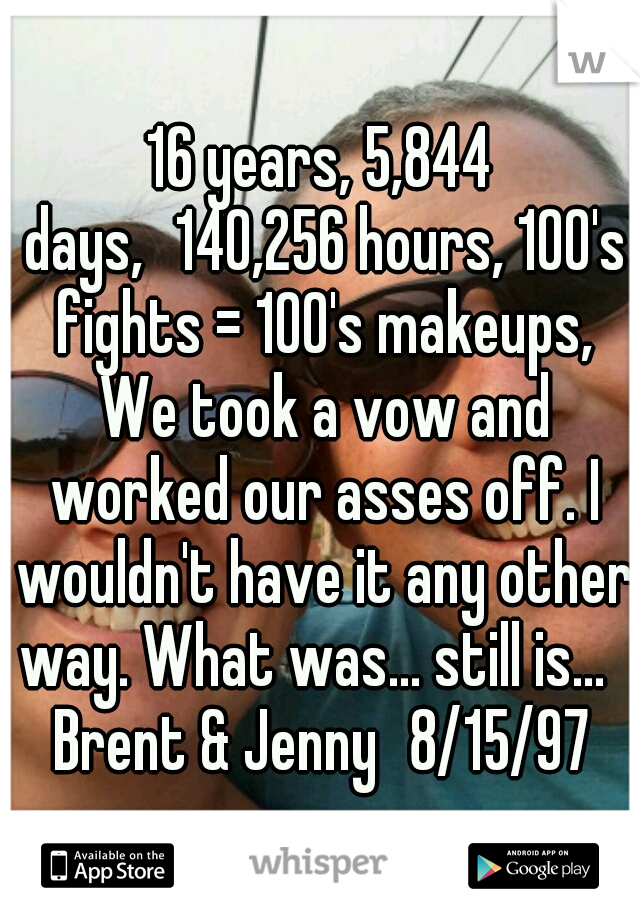 16 years, 5,844 days, 140,256 hours, 100's fights = 100's makeups, We took a vow and worked our asses off. I wouldn't have it any other way. What was... still is...     Brent & Jenny 8/15/97