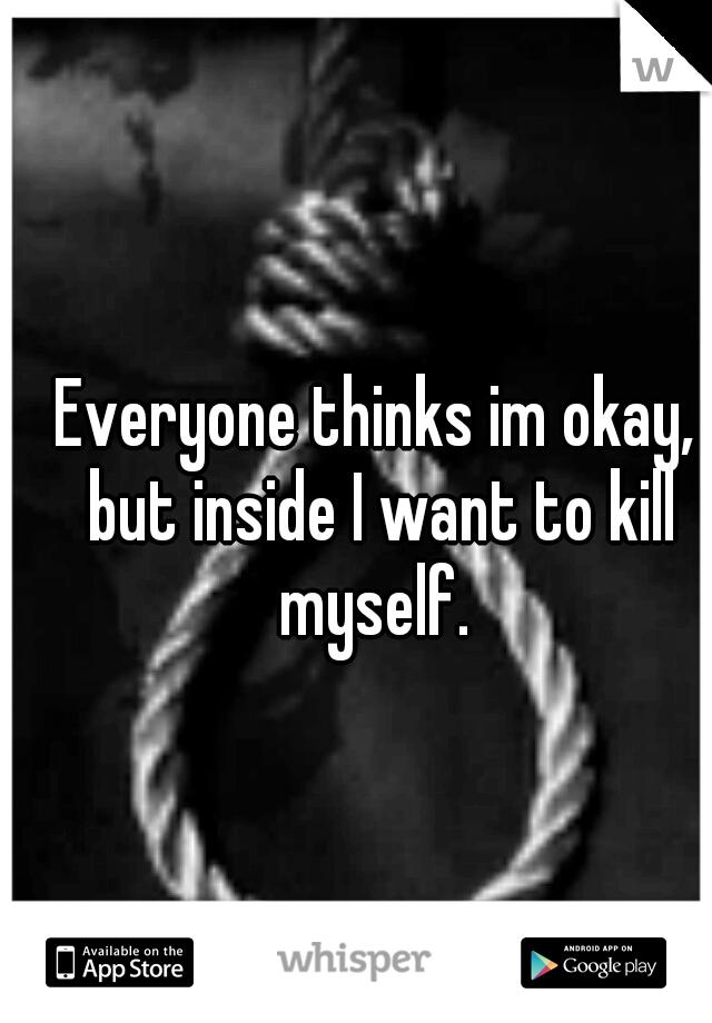 Everyone thinks im okay, but inside I want to kill myself.