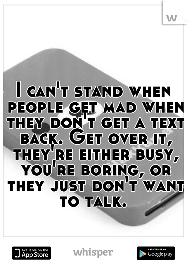 I can't stand when people get mad when they don't get a text back. Get over it, they're either busy, you're boring, or they just don't want to talk.