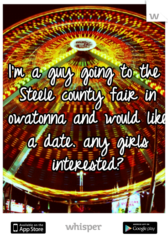 I'm a guy going to the Steele county fair in owatonna and would like a date. any girls interested?