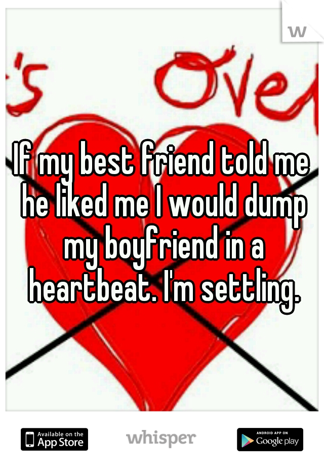 If my best friend told me he liked me I would dump my boyfriend in a heartbeat. I'm settling.