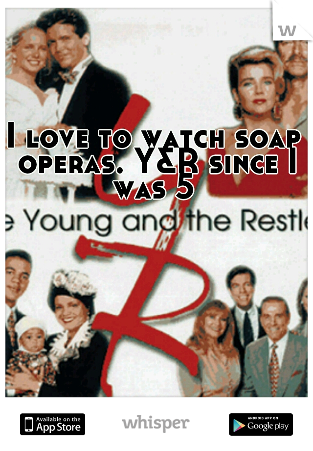 I love to watch soap operas. Y&R since I was 5
