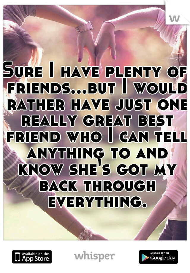 Sure I have plenty of friends...but I would rather have just one really great best friend who I can tell anything to and know she's got my back through everything.