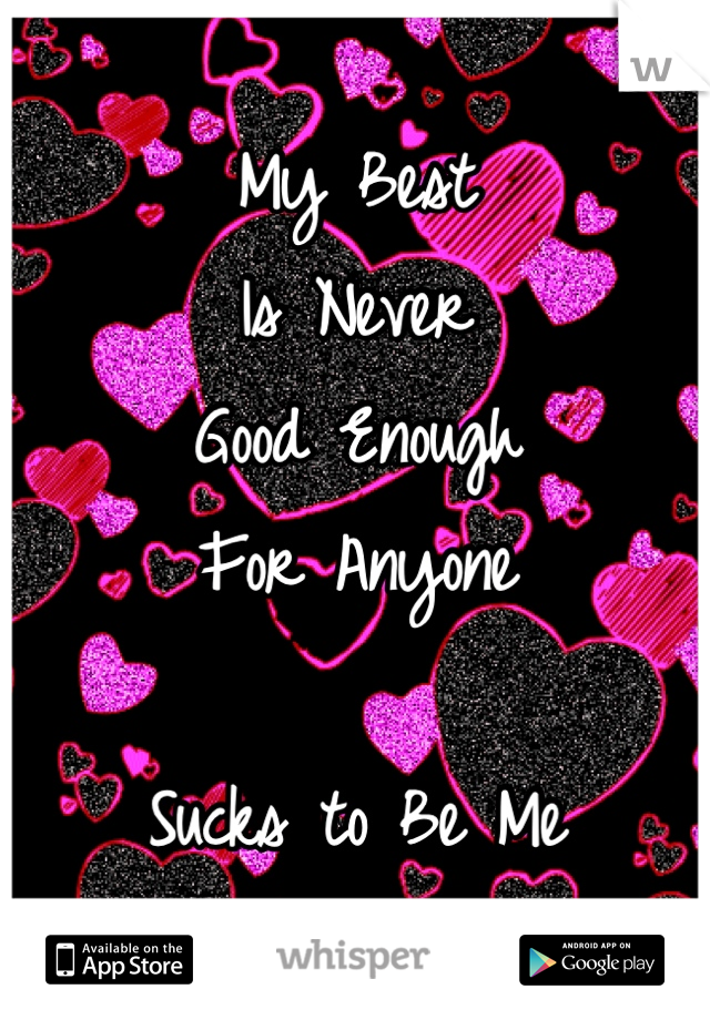 My Best Is Never  Good Enough For Anyone  Sucks to Be Me