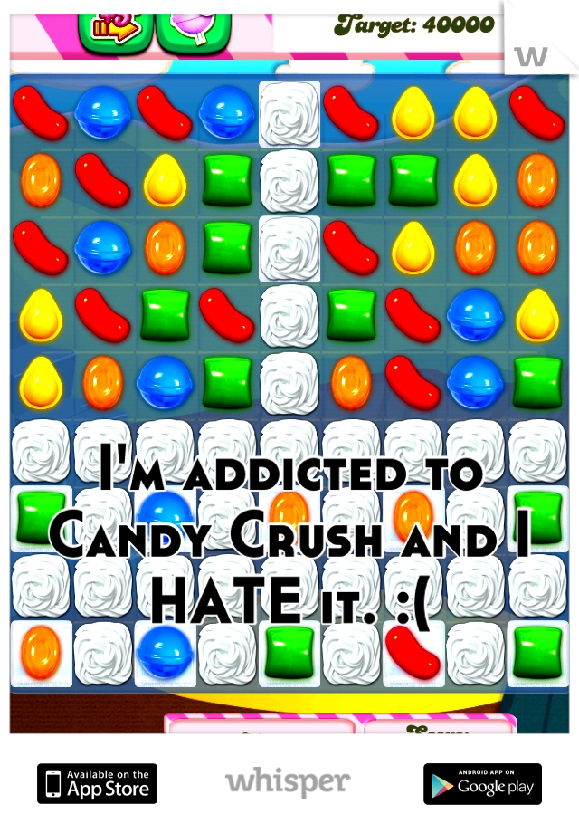 I'm addicted to Candy Crush and I HATE it. :(