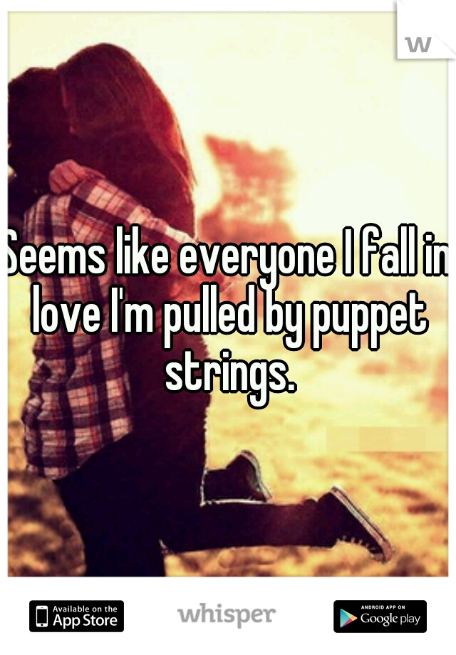 Seems like everyone I fall in love I'm pulled by puppet strings.