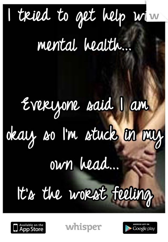 I tried to get help with mental health...   Everyone said I am okay so I'm stuck in my own head... It's the worst feeling ever.