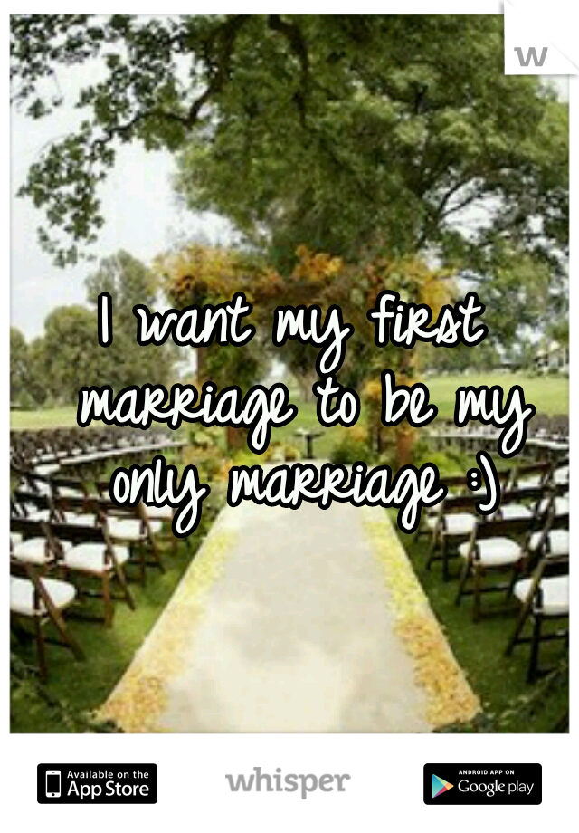 I want my first marriage to be my only marriage :)