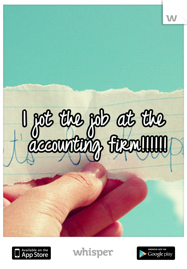 I jot the job at the accounting firm!!!!!!
