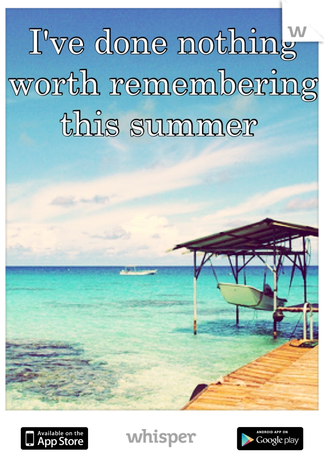 I've done nothing worth remembering this summer
