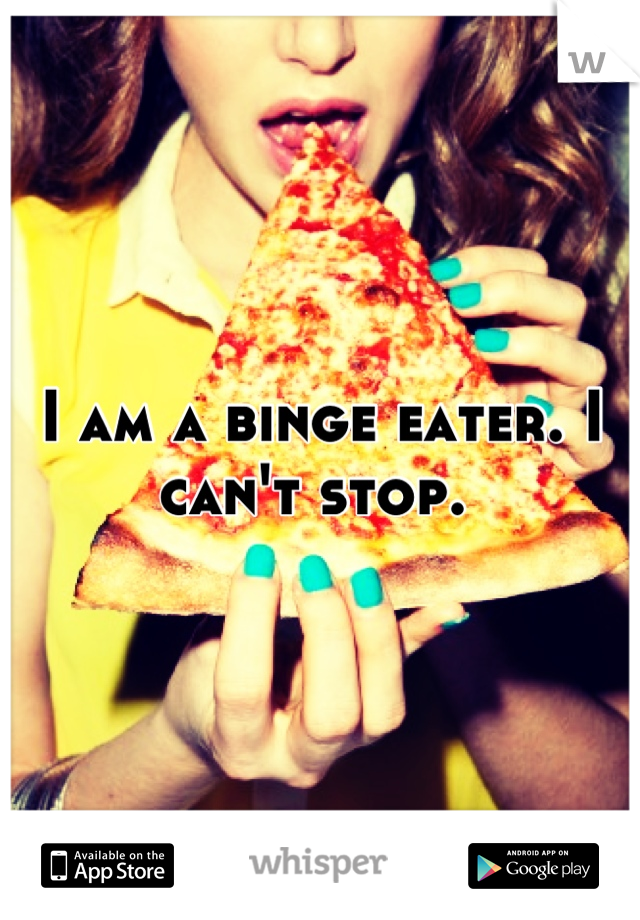 I am a binge eater. I can't stop.