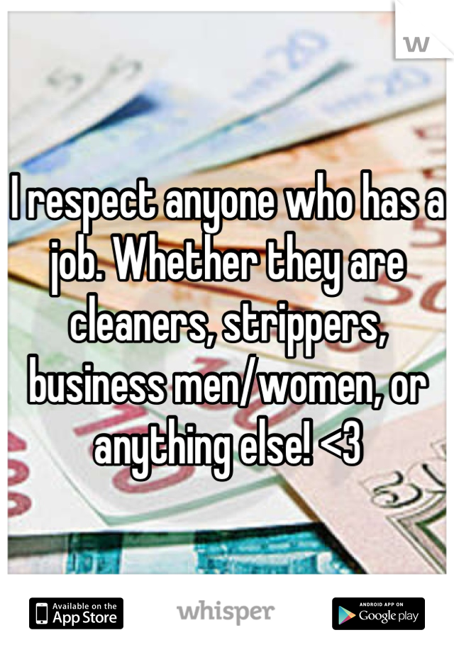 I respect anyone who has a job. Whether they are cleaners, strippers, business men/women, or anything else! <3