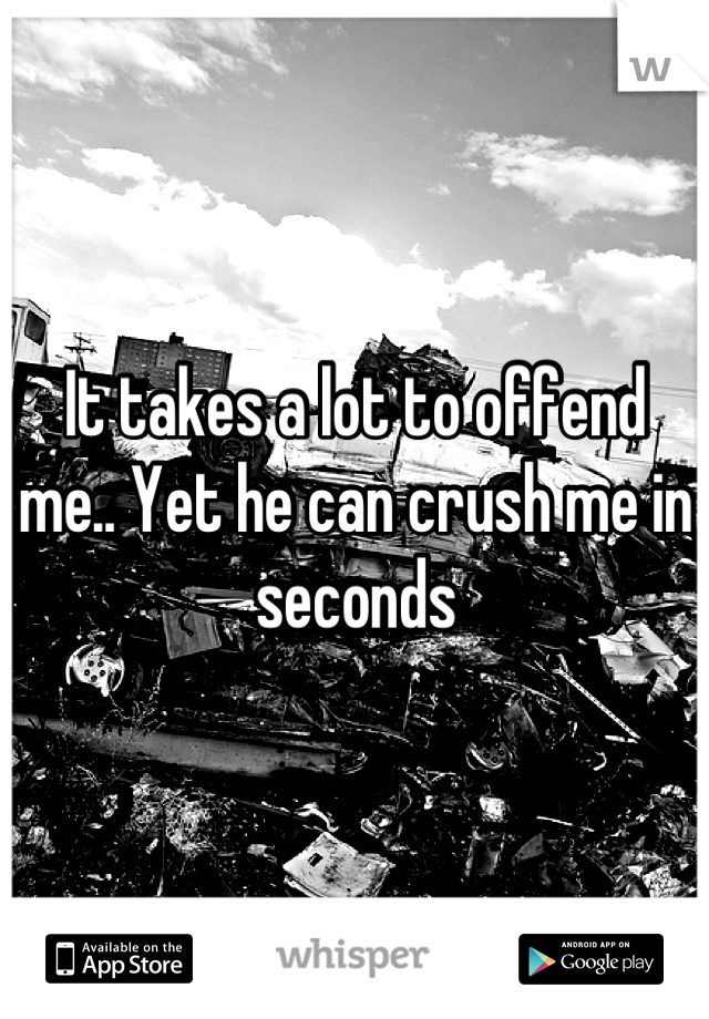 It takes a lot to offend me.. Yet he can crush me in seconds