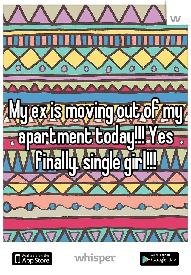 My ex is moving out of my apartment today!!! Yes finally. single girl!!!