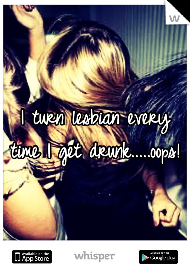 I turn lesbian every time I get drunk.....oops!