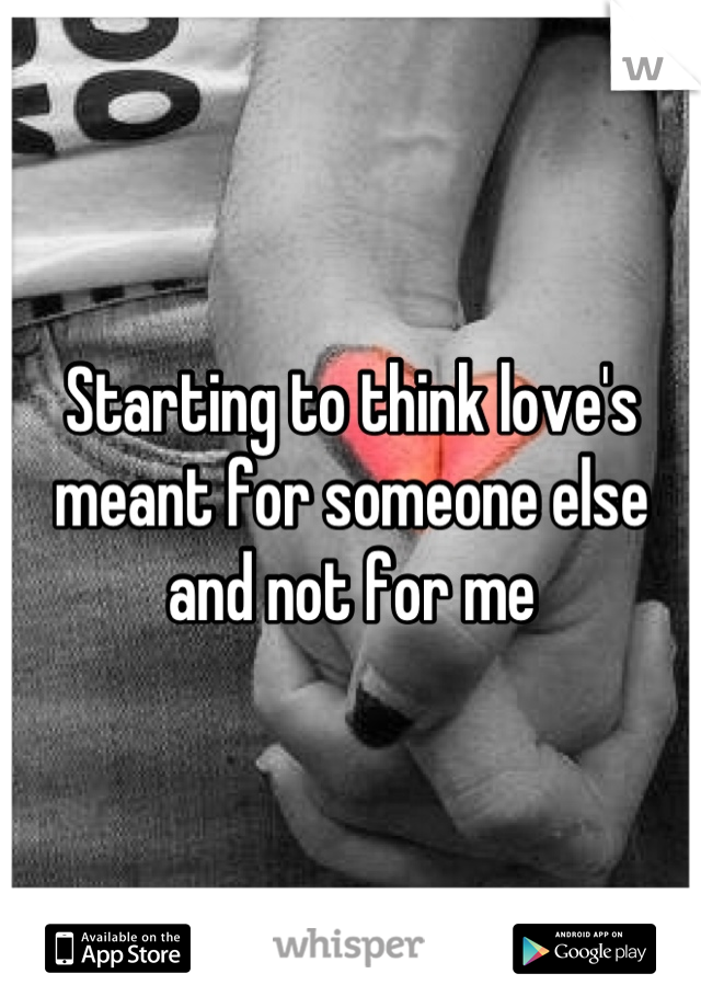 Starting to think love's meant for someone else and not for me