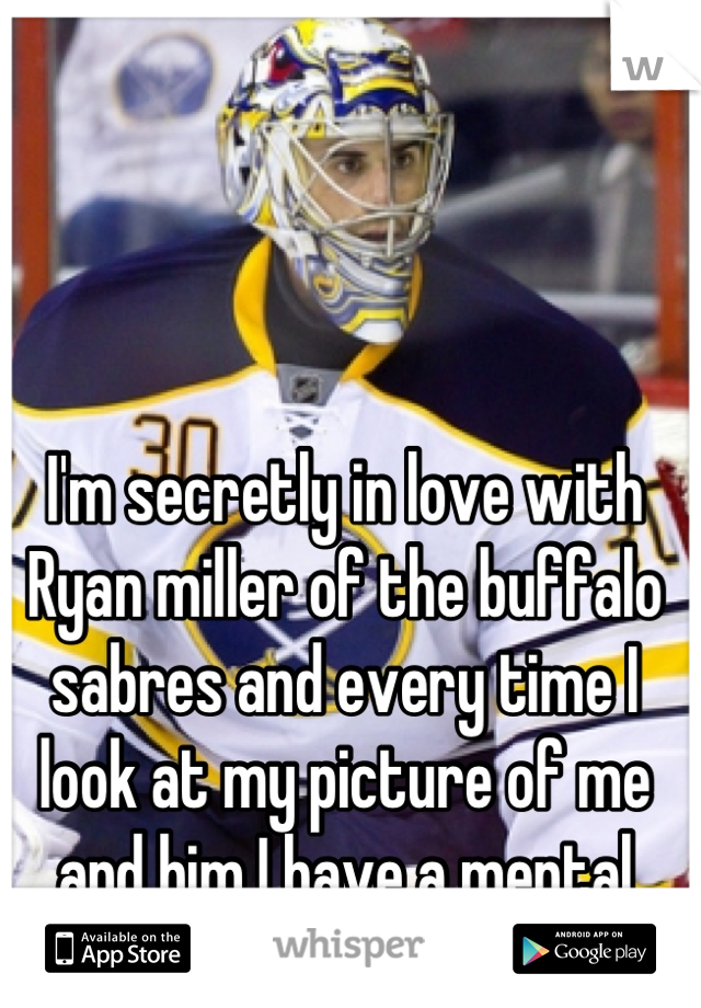 I'm secretly in love with Ryan miller of the buffalo sabres and every time I look at my picture of me and him I have a mental freak out :)