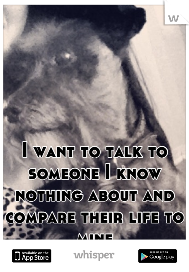 I want to talk to someone I know nothing about and compare their life to mine
