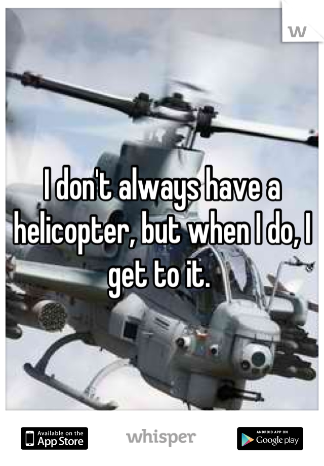 I don't always have a helicopter, but when I do, I get to it.