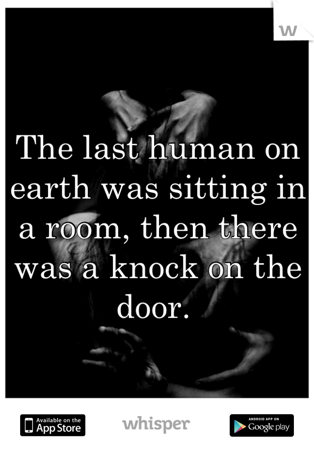 The last human on earth was sitting in a room, then there was a knock on the door.