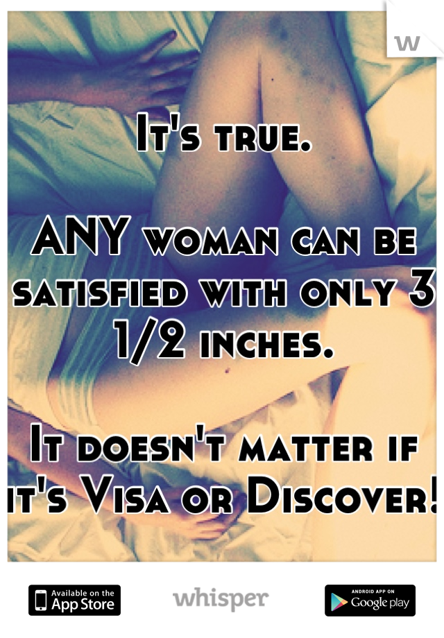 It's true.   ANY woman can be satisfied with only 3 1/2 inches.   It doesn't matter if it's Visa or Discover!