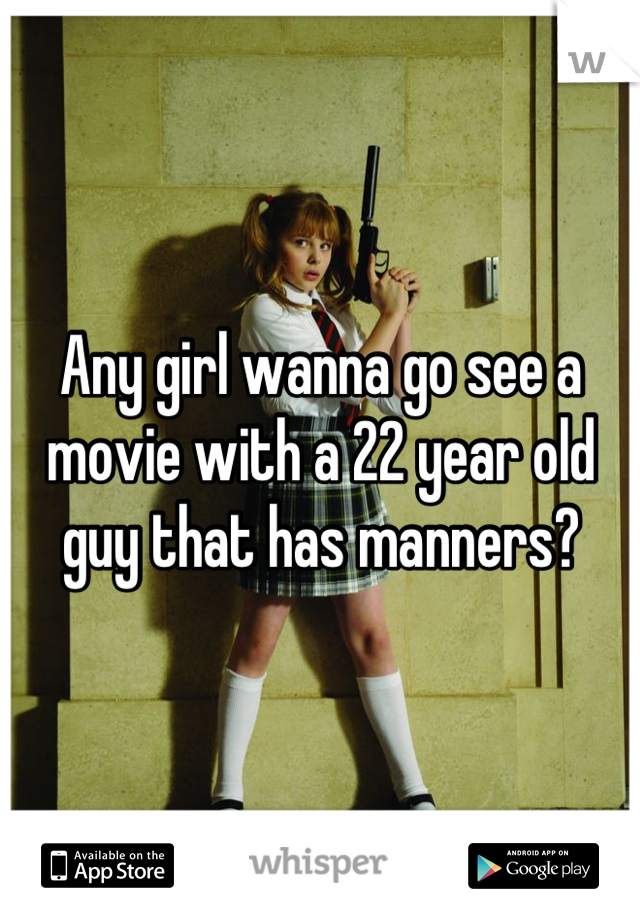 Any girl wanna go see a movie with a 22 year old guy that has manners?