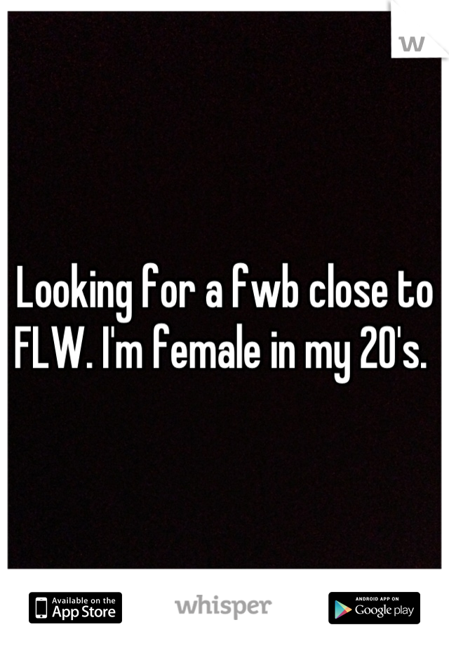 Looking for a fwb close to FLW. I'm female in my 20's.