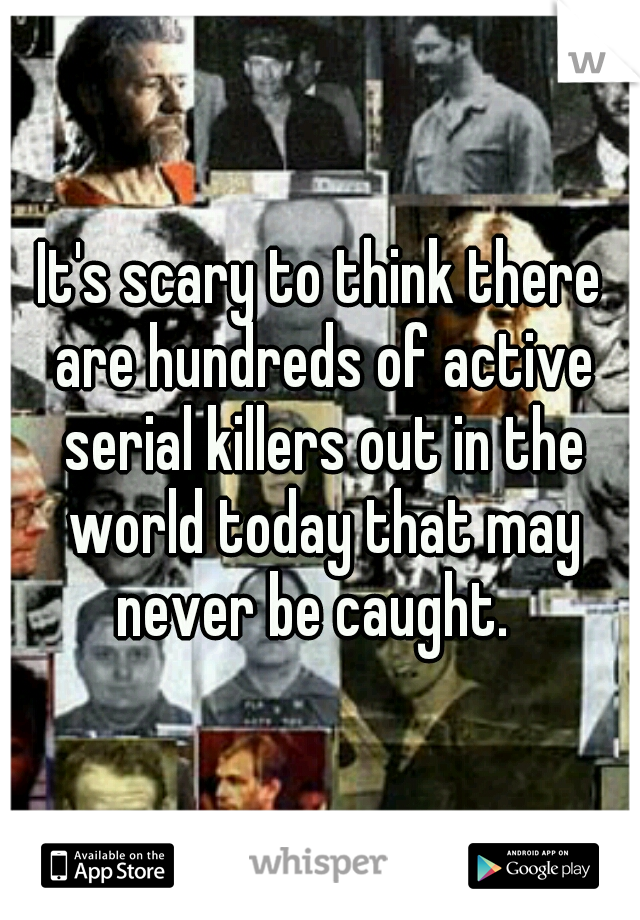 It's scary to think there are hundreds of active serial killers out in the world today that may never be caught.