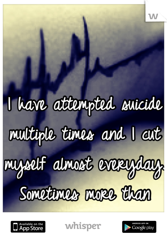 I have attempted suicide multiple times and I cut myself almost everyday. Sometimes more than once.