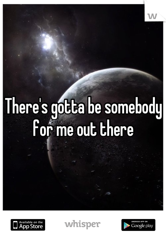 There's gotta be somebody for me out there