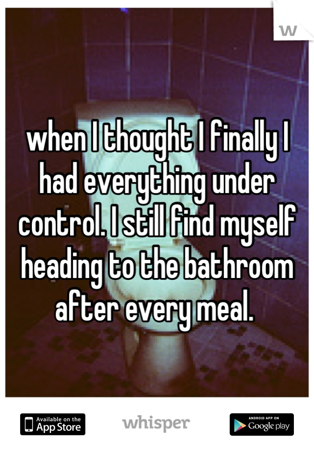 when I thought I finally I had everything under control. I still find myself heading to the bathroom after every meal.