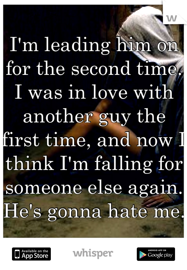 I'm leading him on for the second time. I was in love with another guy the first time, and now I think I'm falling for someone else again. He's gonna hate me.