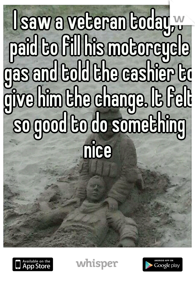 I saw a veteran today, I paid to fill his motorcycle gas and told the cashier to give him the change. It felt so good to do something nice