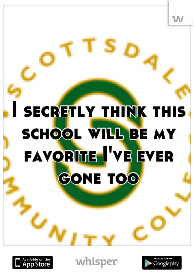 I secretly think this school will be my favorite I've ever gone too