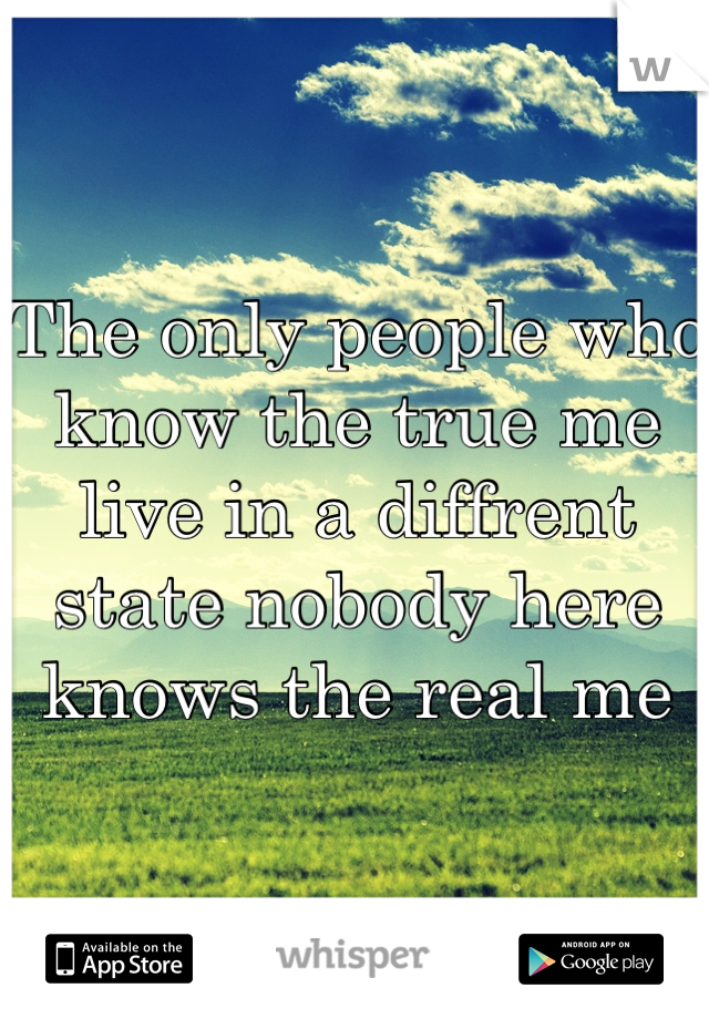 The only people who know the true me live in a diffrent state nobody here knows the real me