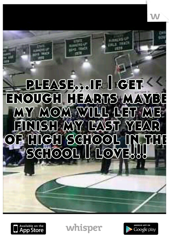 please...if I get enough hearts maybe my mom will let me finish my last year of high school in the school I love!!!