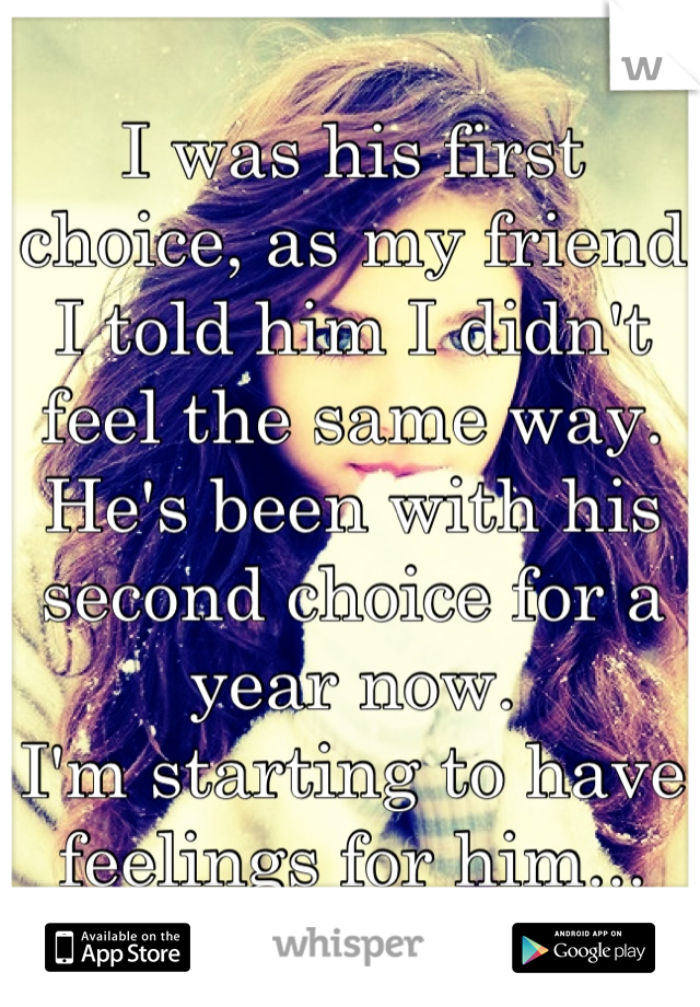 I was his first choice, as my friend I told him I didn't feel the same way. He's been with his second choice for a year now. I'm starting to have feelings for him...