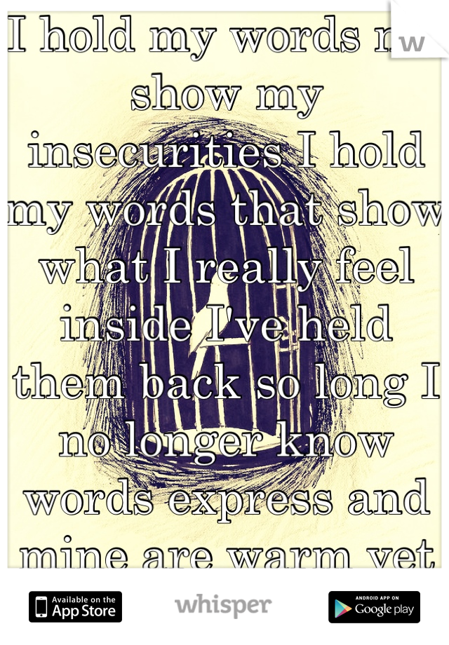 I hold my words not show my insecurities I hold my words that show what I really feel inside I've held them back so long I no longer know words express and mine are warm yet somehow hollow inside.