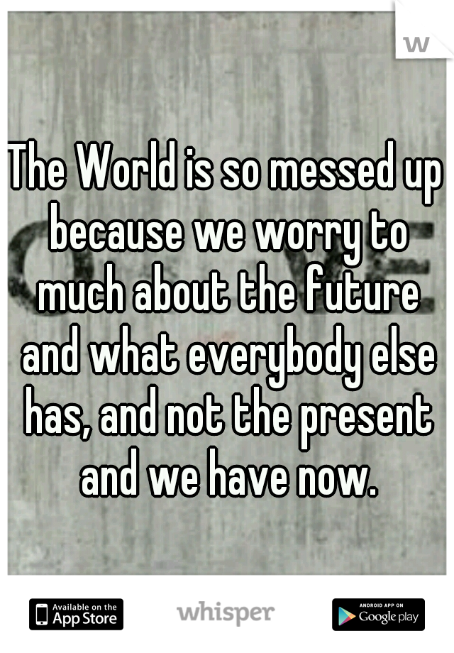 The World is so messed up because we worry to much about the future and what everybody else has, and not the present and we have now.