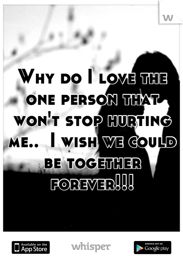 Why do I love the one person that won't stop hurting me..  I wish we could be together forever!!!