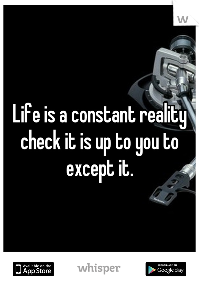 Life is a constant reality check it is up to you to except it.