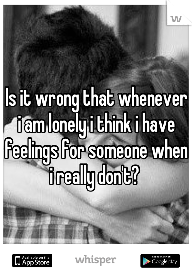 Is it wrong that whenever i am lonely i think i have feelings for someone when i really don't?