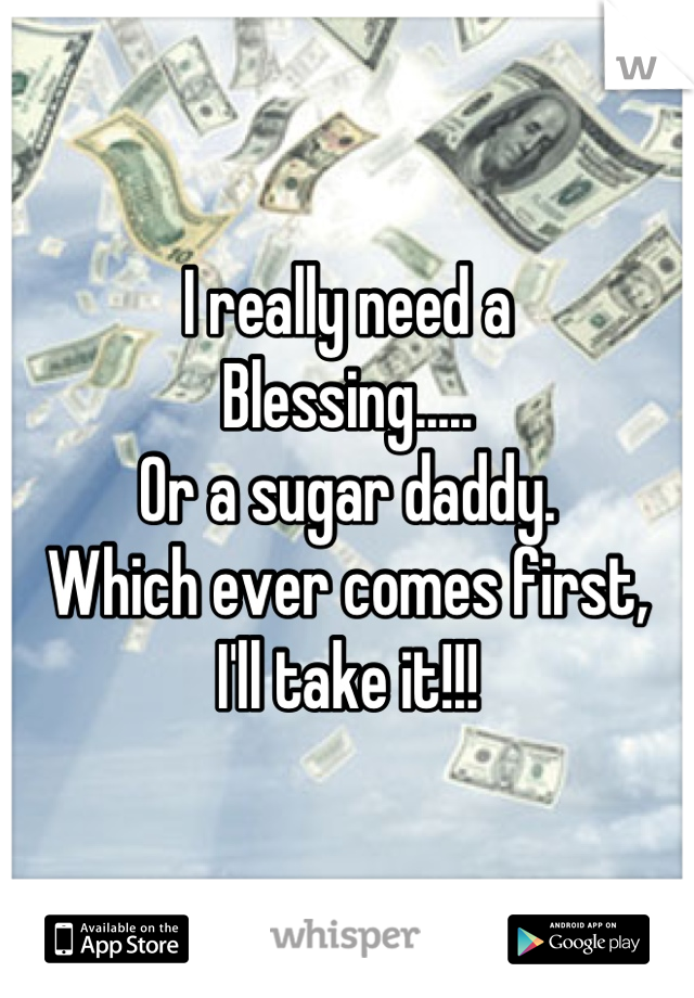 I really need a  Blessing..... Or a sugar daddy. Which ever comes first, I'll take it!!!