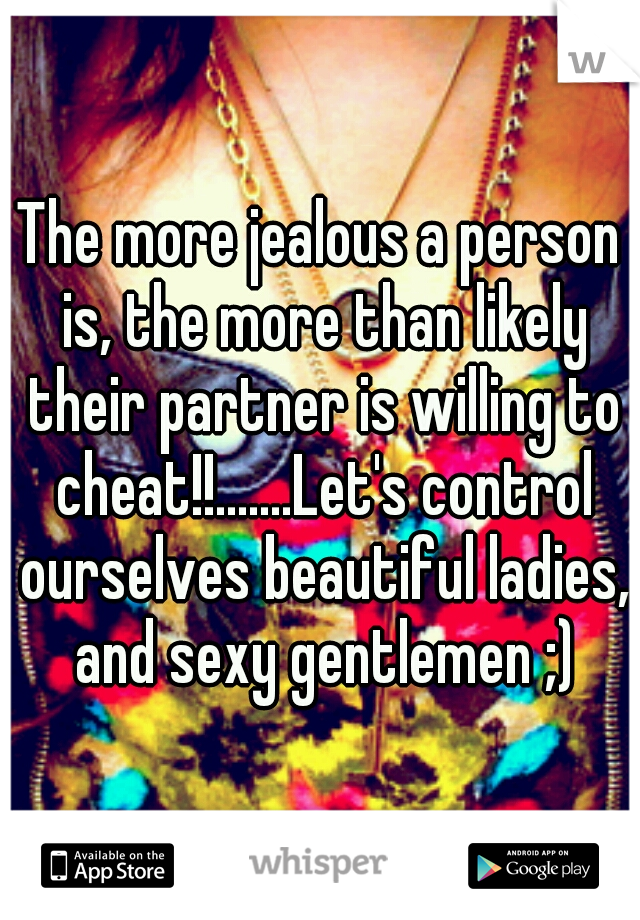 The more jealous a person is, the more than likely their partner is willing to cheat!!.......Let's control ourselves beautiful ladies, and sexy gentlemen ;)