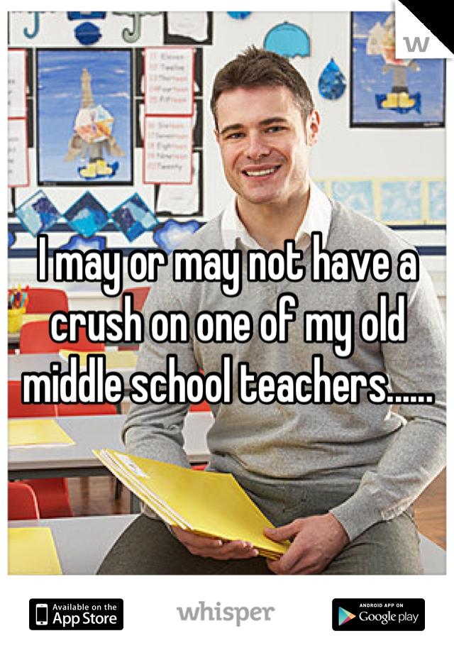 I may or may not have a crush on one of my old middle school teachers......