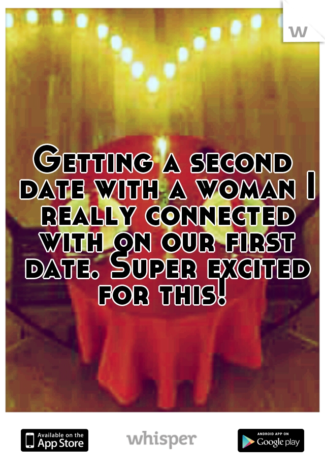 Getting a second date with a woman I really connected with on our first date. Super excited for this!