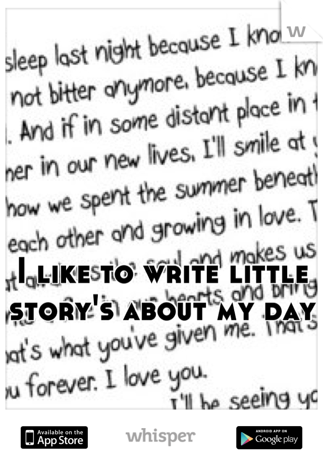 I like to write little story's about my day
