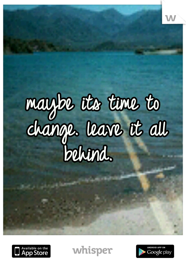 maybe its time to change. leave it all behind.